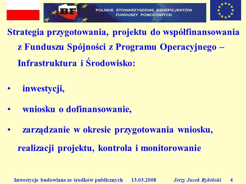 Inwestycje budowlane ze środków publicznych 13.03.2008 Jerzy Jacek Rybiński 4 Strategia przygotowania, projektu do współfinansowania z Funduszu Spójno