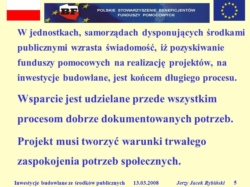 Inwestycje budowlane ze środków publicznych 13.03.2008 Jerzy Jacek Rybiński 5 W jednostkach, samorządach dysponujących środkami publicznymi wzrasta świadomość, iż pozyskiwanie funduszy pomocowych na realizację projektów, na inwestycje budowlane, jest końcem długiego procesu.