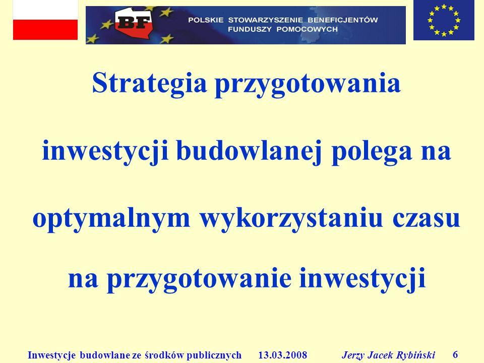 Inwestycje budowlane ze środków publicznych 13.03.2008 Jerzy Jacek Rybiński 6 Strategia przygotowania inwestycji budowlanej polega na optymalnym wykor