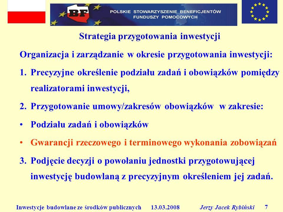 Inwestycje budowlane ze środków publicznych 13.03.2008 Jerzy Jacek Rybiński 7 Strategia przygotowania inwestycji Organizacja i zarządzanie w okresie p
