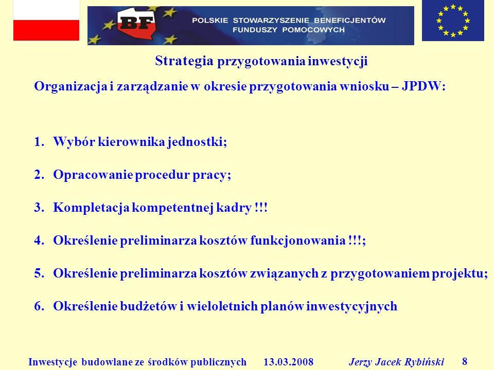 Inwestycje budowlane ze środków publicznych 13.03.2008 Jerzy Jacek Rybiński 8 Strategia przygotowania inwestycji Organizacja i zarządzanie w okresie p