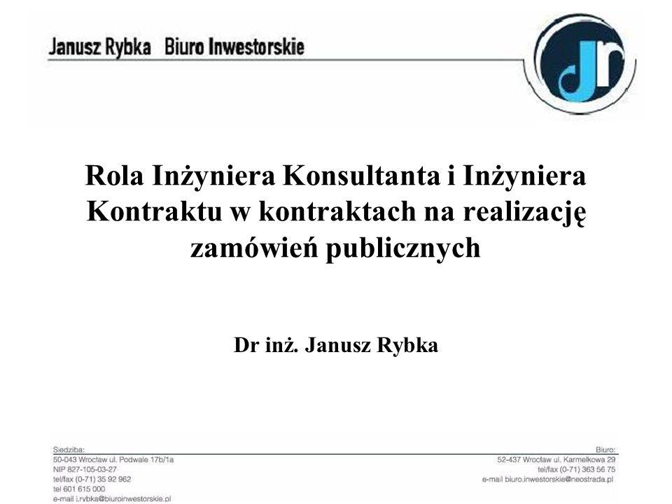 Rola Inżyniera Konsultanta i Inżyniera Kontraktu w kontraktach na realizację zamówień publicznych Dr inż. Janusz Rybka