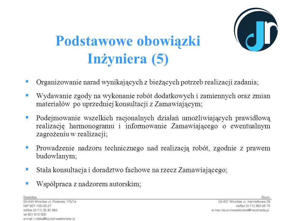 Podstawowe obowiązki Inżyniera (5) Organizowanie narad wynikających z bieżących potrzeb realizacji zadania; Wydawanie zgody na wykonanie robót dodatko