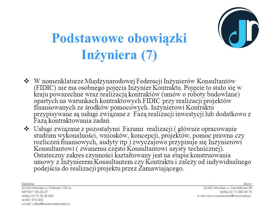 Podstawowe obowiązki Inżyniera (7) W nomenklaturze Międzynarodowej Federacji Inżynierów Konsultantów (FIDIC) nie ma osobnego pojęcia Inżynier Kontrakt