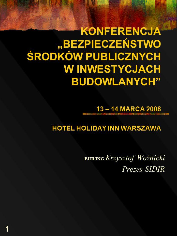 1 KONFERENCJA BEZPIECZEŃSTWO ŚRODKÓW PUBLICZNYCH W INWESTYCJACH BUDOWLANYCH 13 – 14 MARCA 2008 HOTEL HOLIDAY INN WARSZAWA EUR ING Krzysztof Woźnicki Prezes SIDIR