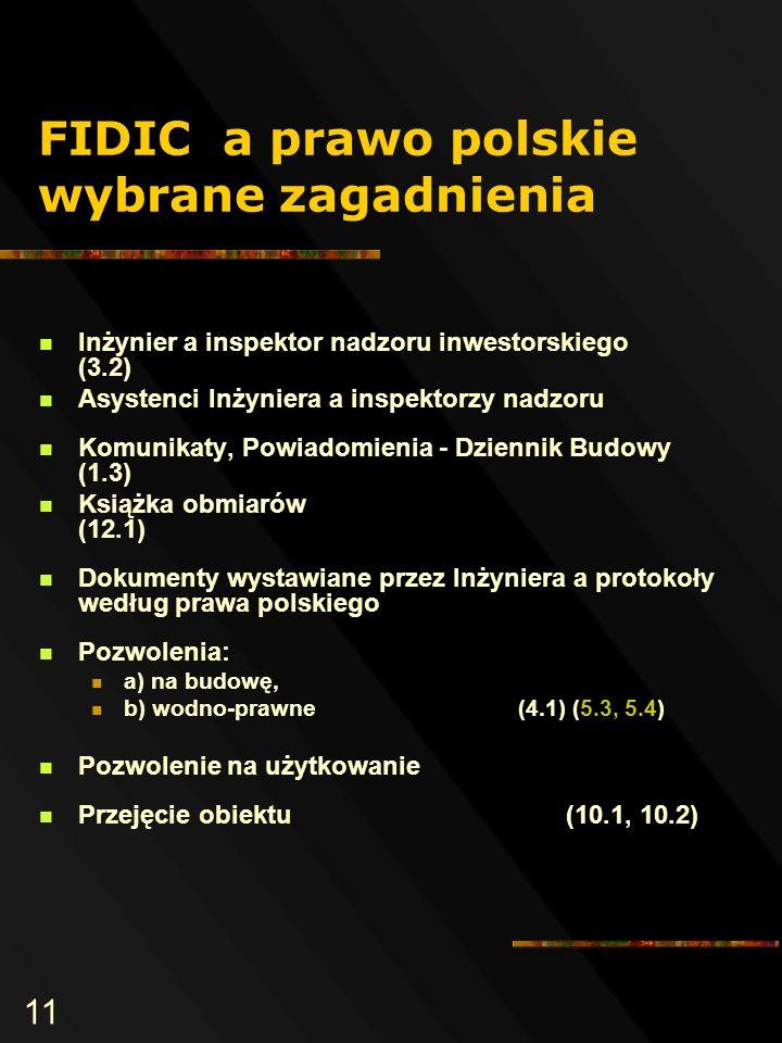 11 FIDIC a prawo polskie wybrane zagadnienia Inżynier a inspektor nadzoru inwestorskiego (3.2) Asystenci Inżyniera a inspektorzy nadzoru Komunikaty, Powiadomienia - Dziennik Budowy (1.3) Książka obmiarów (12.1) Dokumenty wystawiane przez Inżyniera a protokoły według prawa polskiego Pozwolenia: a) na budowę, b) wodno-prawne (4.1) (5.3, 5.4) Pozwolenie na użytkowanie Przejęcie obiektu (10.1, 10.2)