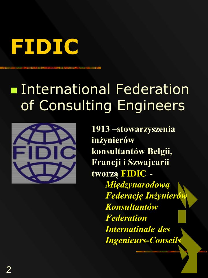 2 FIDIC International Federation of Consulting Engineers 1913 –stowarzyszenia inżynierów konsultantów Belgii, Francji i Szwajcarii tworzą FIDIC - Międzynarodową Federację Inżynierów Konsultantów Federation Internatinale des Ingenieurs-Conseils