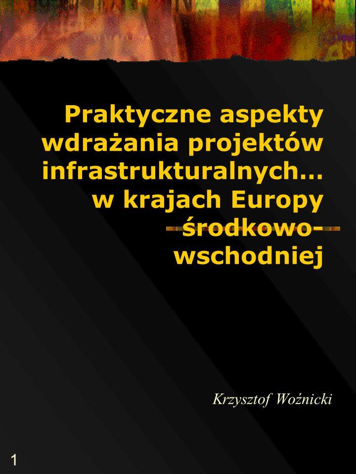 1 Praktyczne aspekty wdrażania projektów infrastrukturalnych… w krajach Europy środkowo- wschodniej Krzysztof Woźnicki