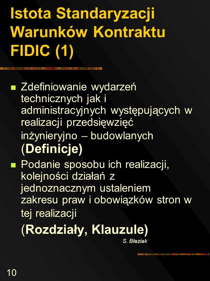 10 Istota Standaryzacji Warunków Kontraktu FIDIC (1) Zdefiniowanie wydarzeń technicznych jak i administracyjnych występujących w realizacji przedsięwzięć inżynieryjno – budowlanych (Definicje) Podanie sposobu ich realizacji, kolejności działań z jednoznacznym ustaleniem zakresu praw i obowiązków stron w tej realizacji (Rozdziały, Klauzule) S.