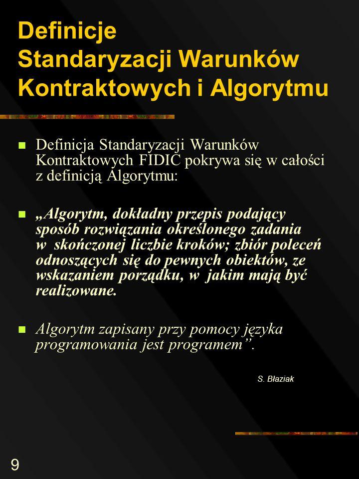 9 Definicje Standaryzacji Warunków Kontraktowych i Algorytmu Definicja Standaryzacji Warunków Kontraktowych FIDIC pokrywa się w całości z definicją Algorytmu: Algorytm, dokładny przepis podający sposób rozwiązania określonego zadania w skończonej liczbie kroków; zbiór poleceń odnoszących się do pewnych obiektów, ze wskazaniem porządku, w jakim mają być realizowane.