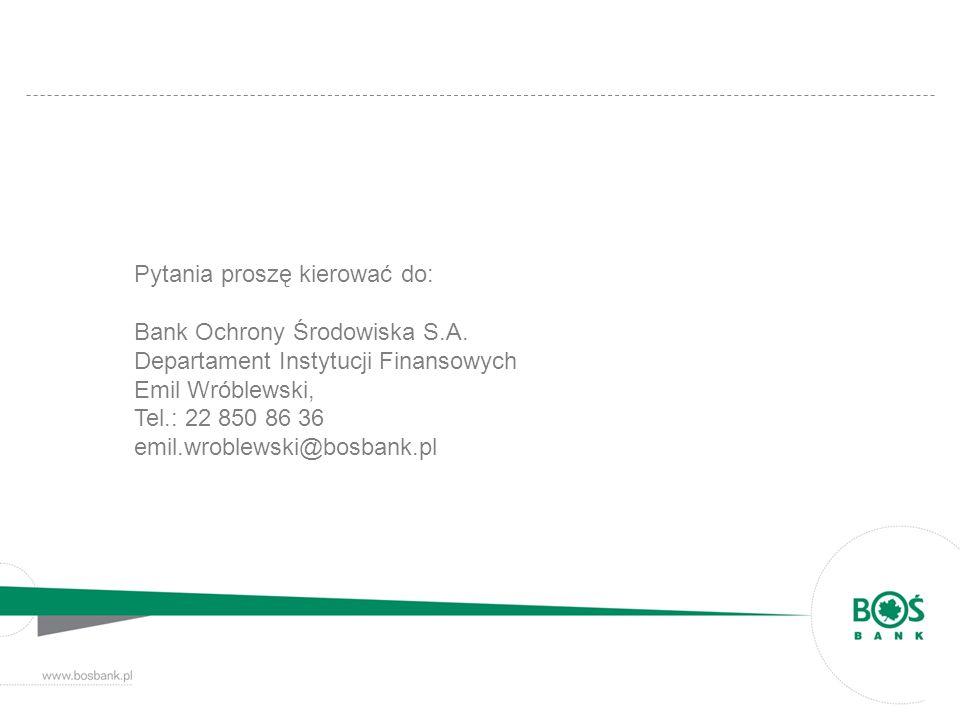 Pytania proszę kierować do: Bank Ochrony Środowiska S.A. Departament Instytucji Finansowych Emil Wróblewski, Tel.: 22 850 86 36 emil.wroblewski@bosban