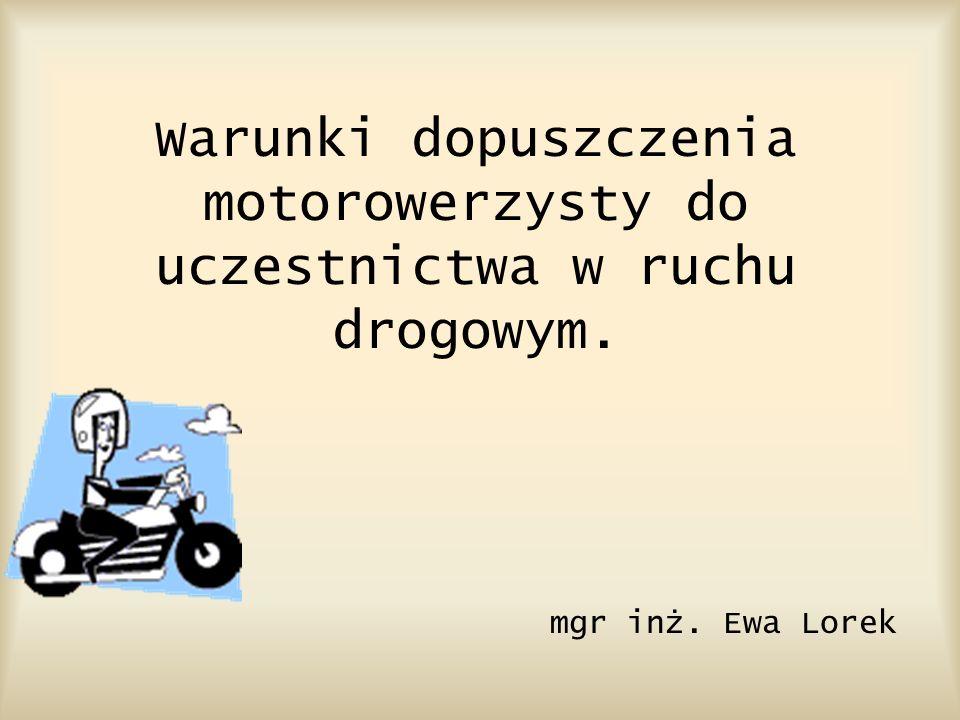 Warunki dopuszczenia motorowerzysty do uczestnictwa w ruchu drogowym. mgr inż. Ewa Lorek