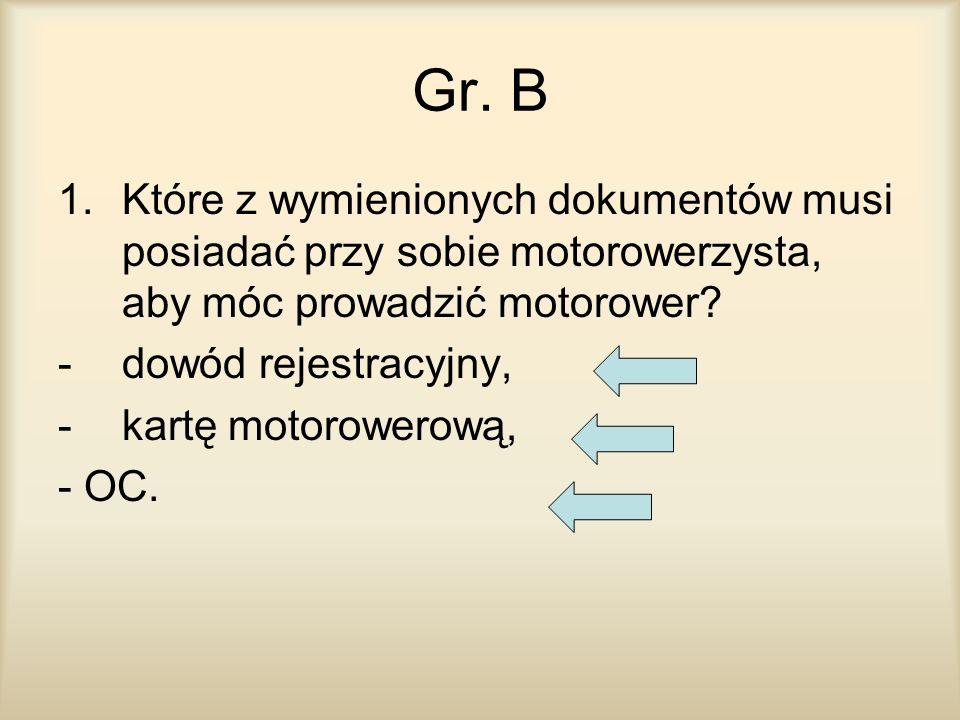 Gr. B 1.Które z wymienionych dokumentów musi posiadać przy sobie motorowerzysta, aby móc prowadzić motorower? -dowód rejestracyjny, -kartę motorowerow