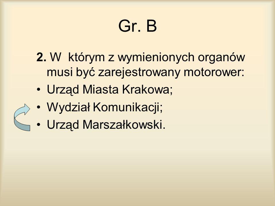 Gr. B 2. W którym z wymienionych organów musi być zarejestrowany motorower: Urząd Miasta Krakowa; Wydział Komunikacji; Urząd Marszałkowski.
