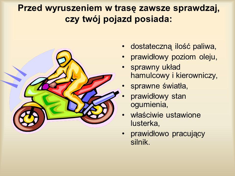 Przed wyruszeniem w trasę zawsze sprawdzaj, czy twój pojazd posiada: dostateczną ilość paliwa, prawidłowy poziom oleju, sprawny układ hamulcowy i kier