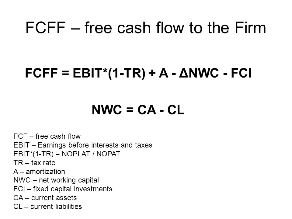 FCFF – free cash flow to the Firm FCFF = EBIT*(1-TR) + A - ΔNWC - FCI NWC = CA - CL FCF – free cash flow EBIT – Earnings before interests and taxes EBIT*(1-TR) = NOPLAT / NOPAT TR – tax rate A – amortization NWC – net working capital FCI – fixed capital investments CA – current assets CL – current liabilities