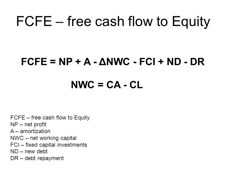 FCFE – free cash flow to Equity FCFE = NP + A - ΔNWC - FCI + ND - DR FCFE – free cash flow to Equity NP – net profit A – amortization NWC – net workin