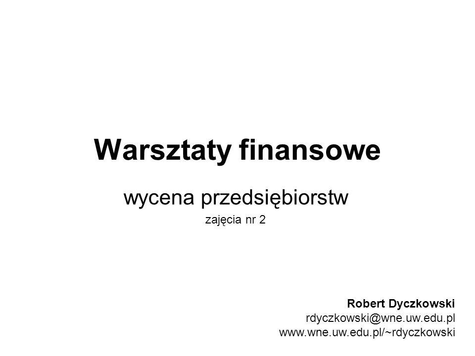 Warsztaty finansowe wycena przedsiębiorstw zajęcia nr 2 Robert Dyczkowski rdyczkowski@wne.uw.edu.pl www.wne.uw.edu.pl/~rdyczkowski