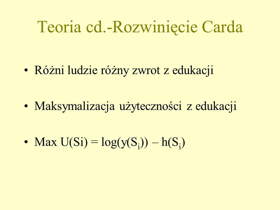 Teoria cd.-Rozwinięcie Carda Różni ludzie różny zwrot z edukacji Maksymalizacja użyteczności z edukacji Max U(Si) = log(y(S i )) – h(S i )