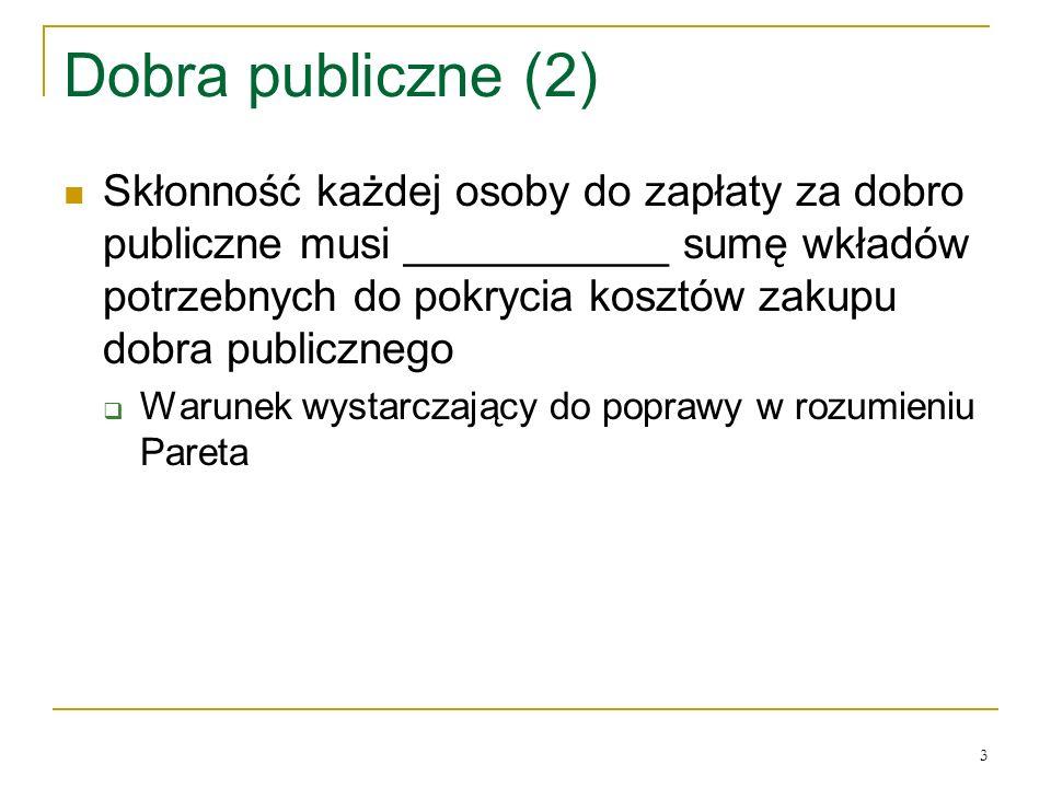 3 Dobra publiczne (2) Skłonność każdej osoby do zapłaty za dobro publiczne musi ___________ sumę wkładόw potrzebnych do pokrycia kosztόw zakupu dobra publicznego Warunek wystarczający do poprawy w rozumieniu Pareta