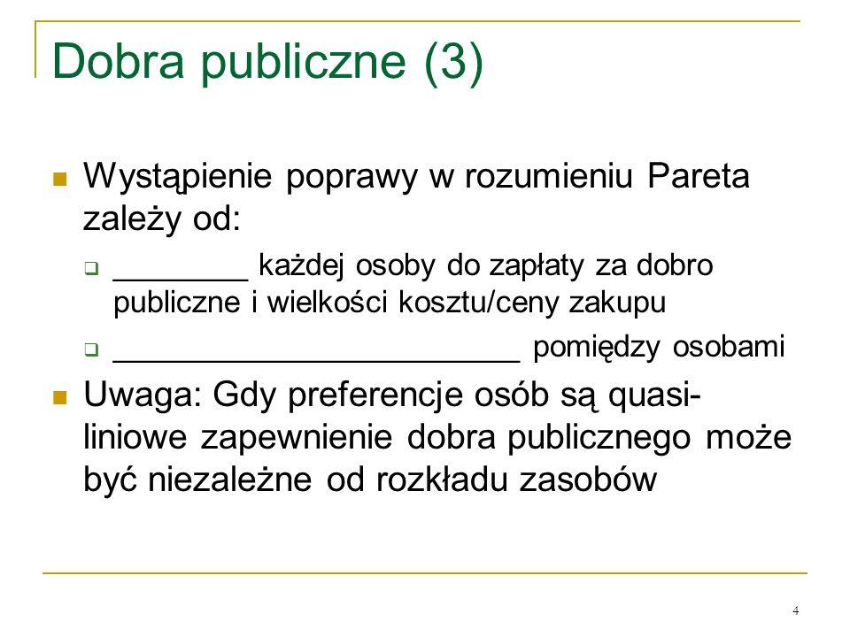 4 Dobra publiczne (3) Wystąpienie poprawy w rozumieniu Pareta zależy od: ________ każdej osoby do zapłaty za dobro publiczne i wielkości kosztu/ceny zakupu ________________________ pomiędzy osobami Uwaga: Gdy preferencje osόb są quasi- liniowe zapewnienie dobra publicznego może być niezależne od rozkładu zasobόw
