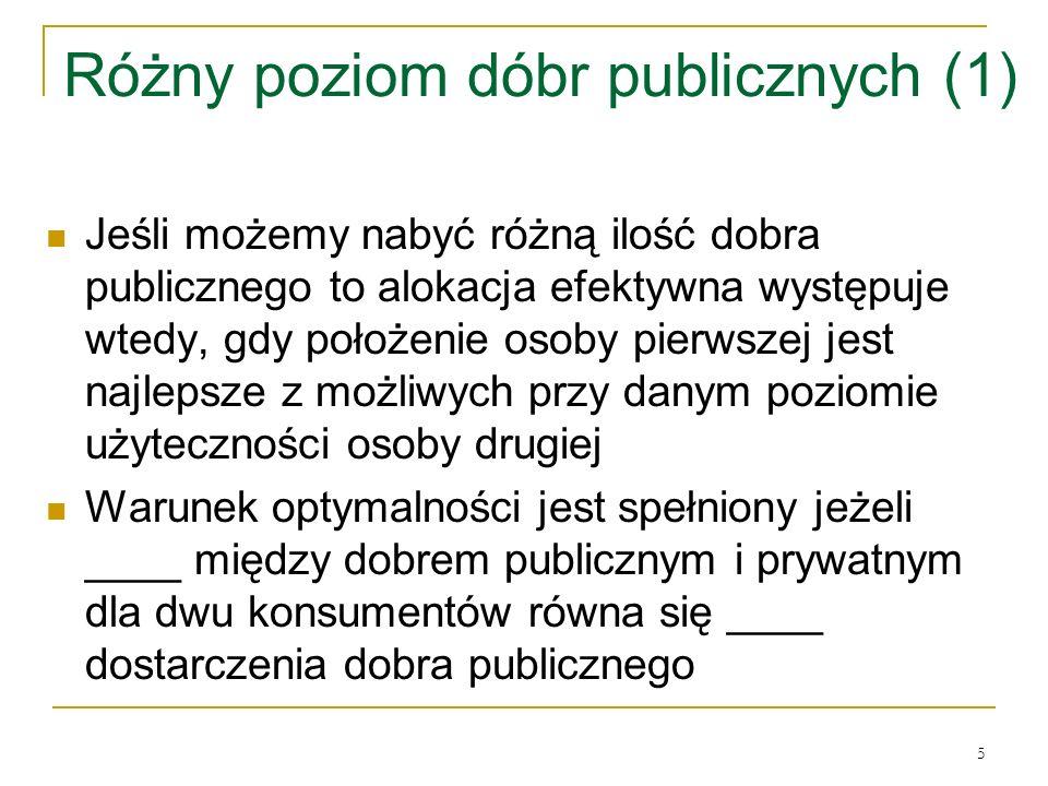 5 Różny poziom dóbr publicznych (1) Jeśli możemy nabyć rόżną ilość dobra publicznego to alokacja efektywna występuje wtedy, gdy położenie osoby pierwszej jest najlepsze z możliwych przy danym poziomie użyteczności osoby drugiej Warunek optymalności jest spełniony jeżeli ____ między dobrem publicznym i prywatnym dla dwu konsumentόw rόwna się ____ dostarczenia dobra publicznego