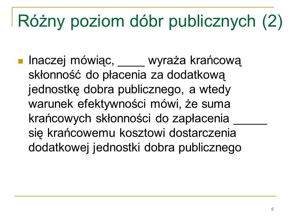 6 Różny poziom dóbr publicznych (2) Inaczej mόwiąc, ____ wyraża krańcową skłonność do płacenia za dodatkową jednostkę dobra publicznego, a wtedy warunek efektywności mόwi, że suma krańcowych skłonności do zapłacenia _____ się krańcowemu kosztowi dostarczenia dodatkowej jednostki dobra publicznego