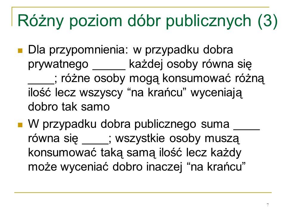 7 Różny poziom dóbr publicznych (3) Dla przypomnienia: w przypadku dobra prywatnego _____ każdej osoby rόwna się ____; rόżne osoby mogą konsumować rόż