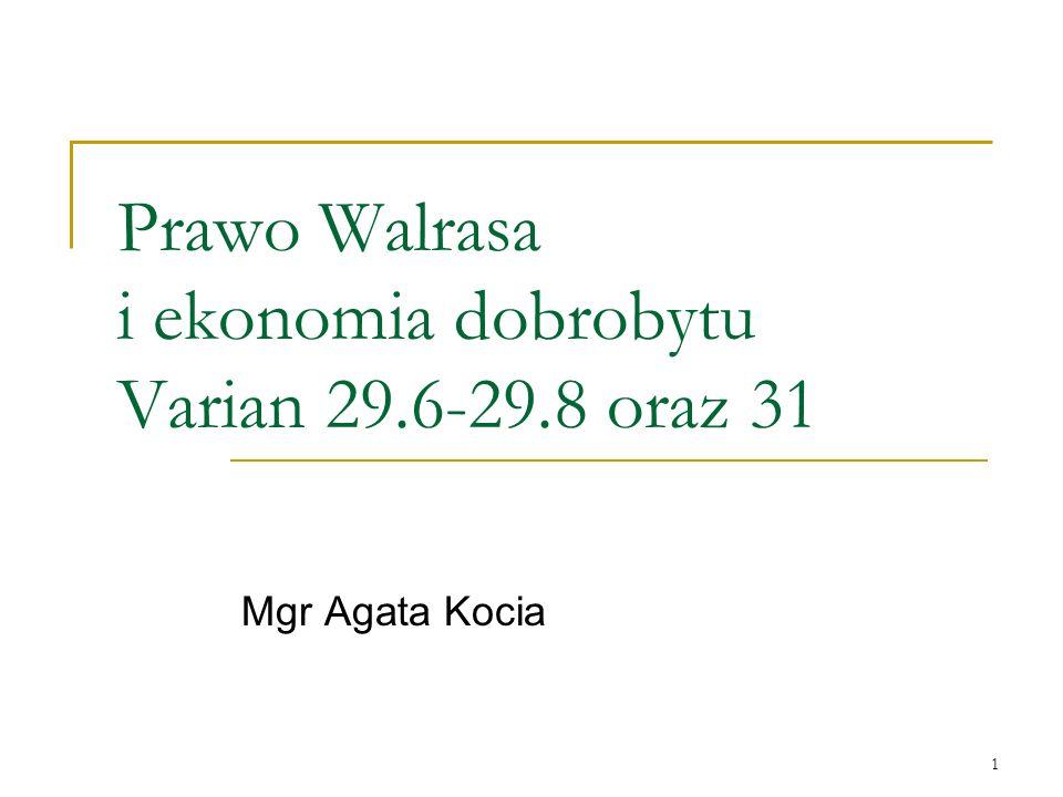 1 Prawo Walrasa i ekonomia dobrobytu Varian 29.6-29.8 oraz 31 Mgr Agata Kocia