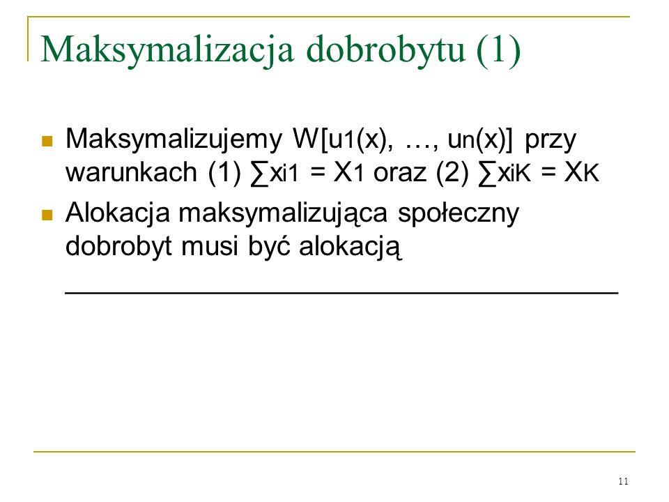 11 Maksymalizacja dobrobytu (1) Maksymalizujemy W[u 1 (x), …, u n (x)] przy warunkach (1) x i1 = X 1 oraz (2) x iK = X K Alokacja maksymalizująca społeczny dobrobyt musi być alokacją ____________________________________
