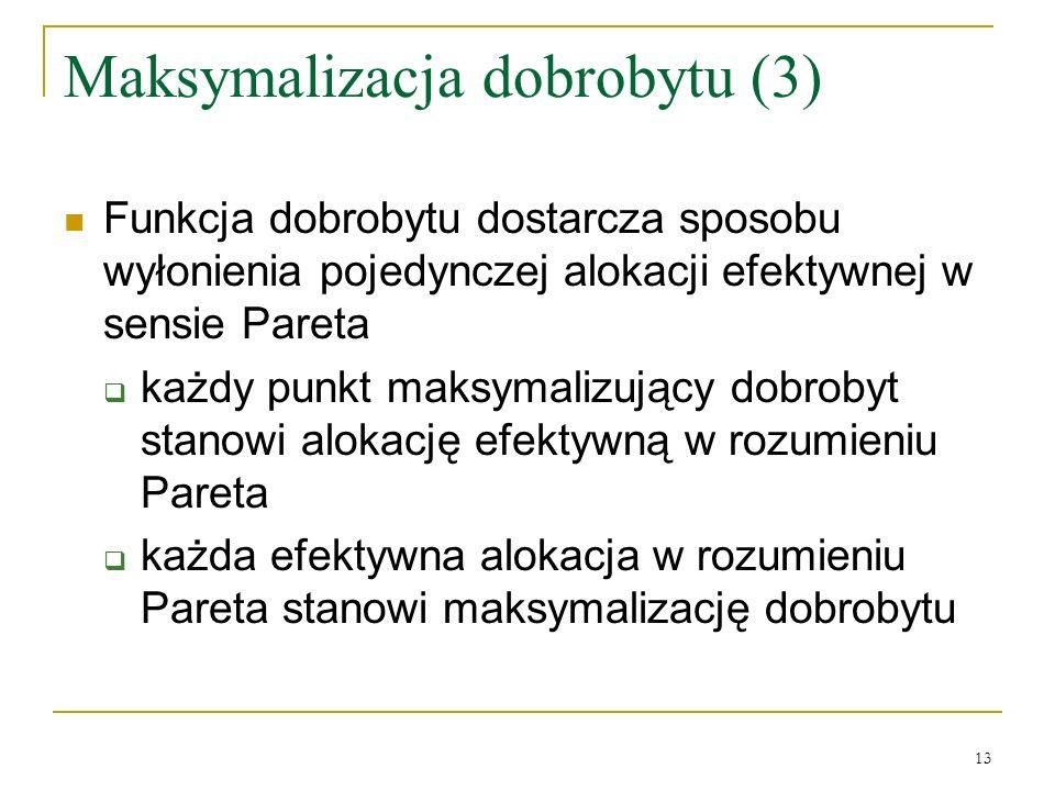 13 Maksymalizacja dobrobytu (3) Funkcja dobrobytu dostarcza sposobu wyłonienia pojedynczej alokacji efektywnej w sensie Pareta każdy punkt maksymalizujący dobrobyt stanowi alokację efektywną w rozumieniu Pareta każda efektywna alokacja w rozumieniu Pareta stanowi maksymalizację dobrobytu