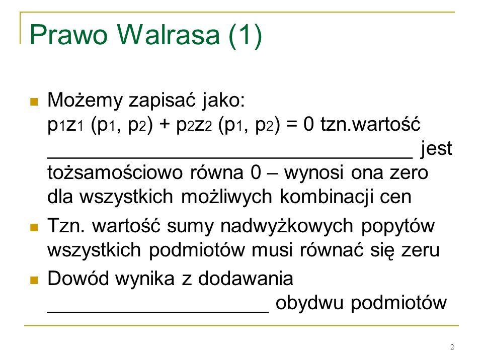 2 Prawo Walrasa (1) Możemy zapisać jako: p 1 z 1 (p 1, p 2 ) + p 2 z 2 (p 1, p 2 ) = 0 tzn.wartość _________________________________ jest tożsamościowo rόwna 0 – wynosi ona zero dla wszystkich możliwych kombinacji cen Tzn.