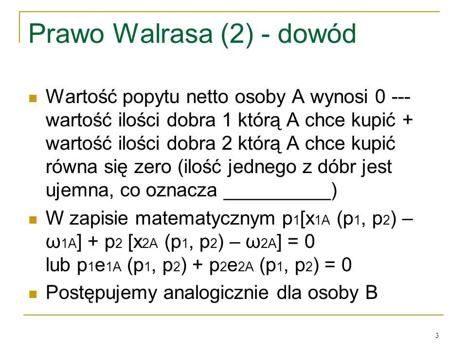 3 Prawo Walrasa (2) - dowód Wartość popytu netto osoby A wynosi 0 --- wartość ilości dobra 1 ktόrą A chce kupić + wartość ilości dobra 2 ktόrą A chce kupić rόwna się zero (ilość jednego z dόbr jest ujemna, co oznacza __________) W zapisie matematycznym p 1 [x 1A (p 1, p 2 ) – ω 1A ] + p 2 [x 2A (p 1, p 2 ) – ω 2A ] = 0 lub p 1 e 1A (p 1, p 2 ) + p 2 e 2A (p 1, p 2 ) = 0 Postępujemy analogicznie dla osoby B