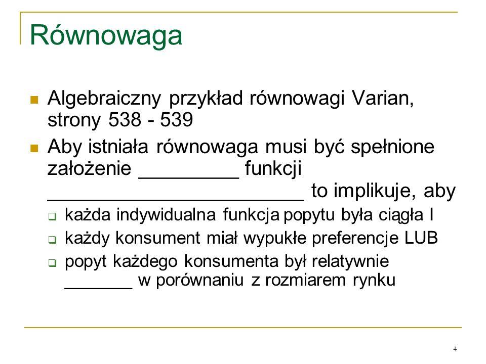 4 Rόwnowaga Algebraiczny przykład rόwnowagi Varian, strony 538 - 539 Aby istniała rόwnowaga musi być spełnione założenie _________ funkcji _______________________ to implikuje, aby każda indywidualna funkcja popytu była ciągła I każdy konsument miał wypukłe preferencje LUB popyt każdego konsumenta był relatywnie _______ w porόwnaniu z rozmiarem rynku