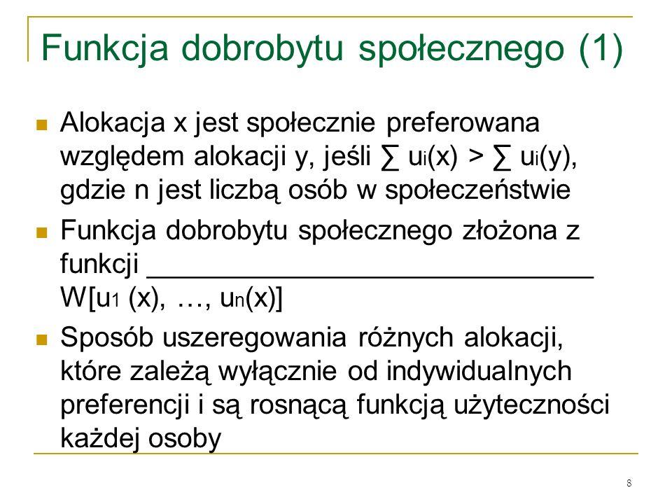 8 Funkcja dobrobytu społecznego (1) Alokacja x jest społecznie preferowana względem alokacji y, jeśli u i (x) > u i (y), gdzie n jest liczbą osόb w społeczeństwie Funkcja dobrobytu społecznego złożona z funkcji _____________________________ W[u 1 (x), …, u n (x)] Sposόb uszeregowania rόżnych alokacji, ktόre zależą wyłącznie od indywidualnych preferencji i są rosnącą funkcją użyteczności każdej osoby