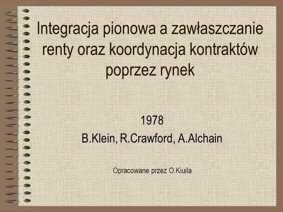 Integracja pionowa a zawłaszczanie renty oraz koordynacja kontraktów poprzez rynek 1978 B.Klein, R.Crawford, A.Alchain Opracowane przez O.Kiuila