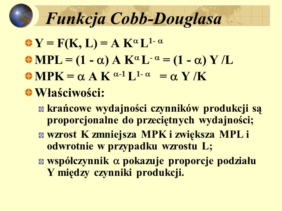 Funkcja Cobb-Douglasa Y = F(K, L) = A K L 1- MPL = (1 - ) A K L - = (1 - ) Y /L MPK = A K -1 L 1- = Y /K Właściwości: krańcowe wydajności czynników pr
