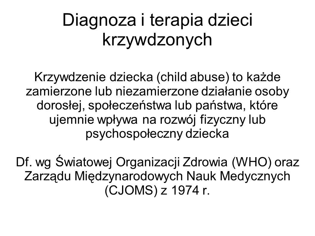Diagnoza i terapia dzieci krzywdzonych Krzywdzenie dziecka (child abuse) to każde zamierzone lub niezamierzone działanie osoby dorosłej, społeczeństwa