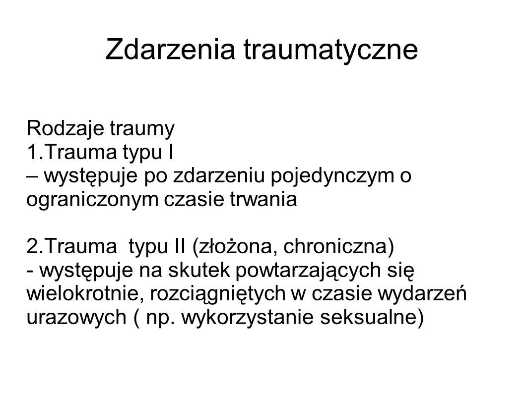Zdarzenia traumatyczne Rodzaje traumy 1.Trauma typu I – występuje po zdarzeniu pojedynczym o ograniczonym czasie trwania 2.Trauma typu II (złożona, ch