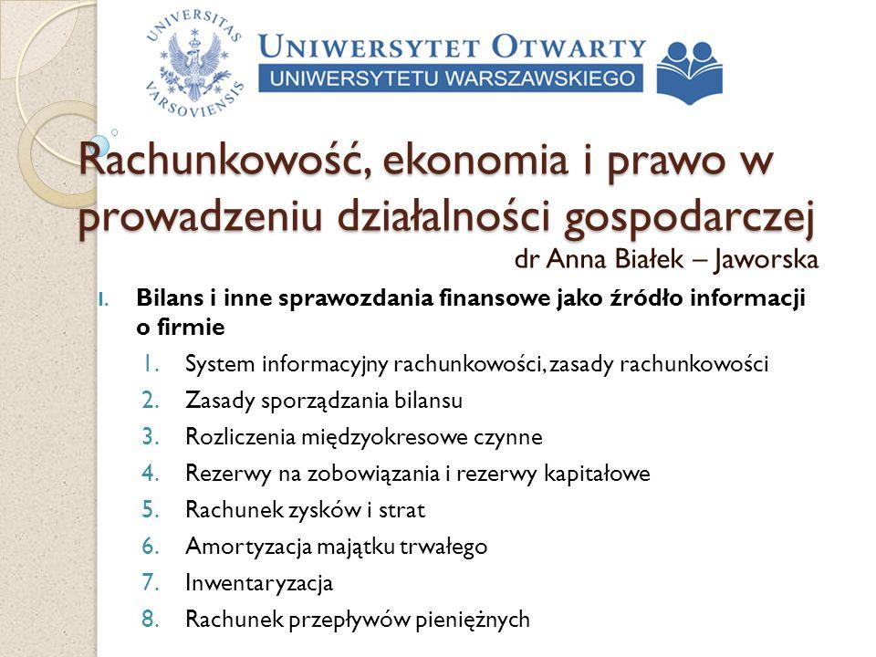 Rachunkowość, ekonomia i prawo w prowadzeniu działalności gospodarczej dr Anna Białek – Jaworska I. Bilans i inne sprawozdania finansowe jako źródło i