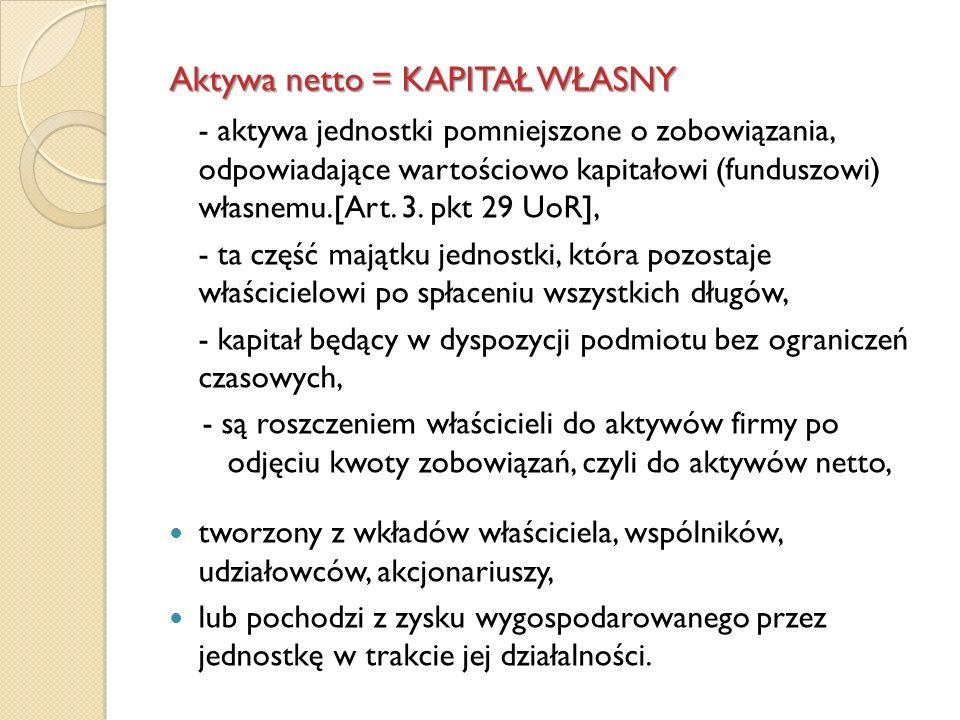 Aktywa netto = KAPITAŁ WŁASNY - aktywa jednostki pomniejszone o zobowiązania, odpowiadające wartościowo kapitałowi (funduszowi) własnemu.[Art. 3. pkt