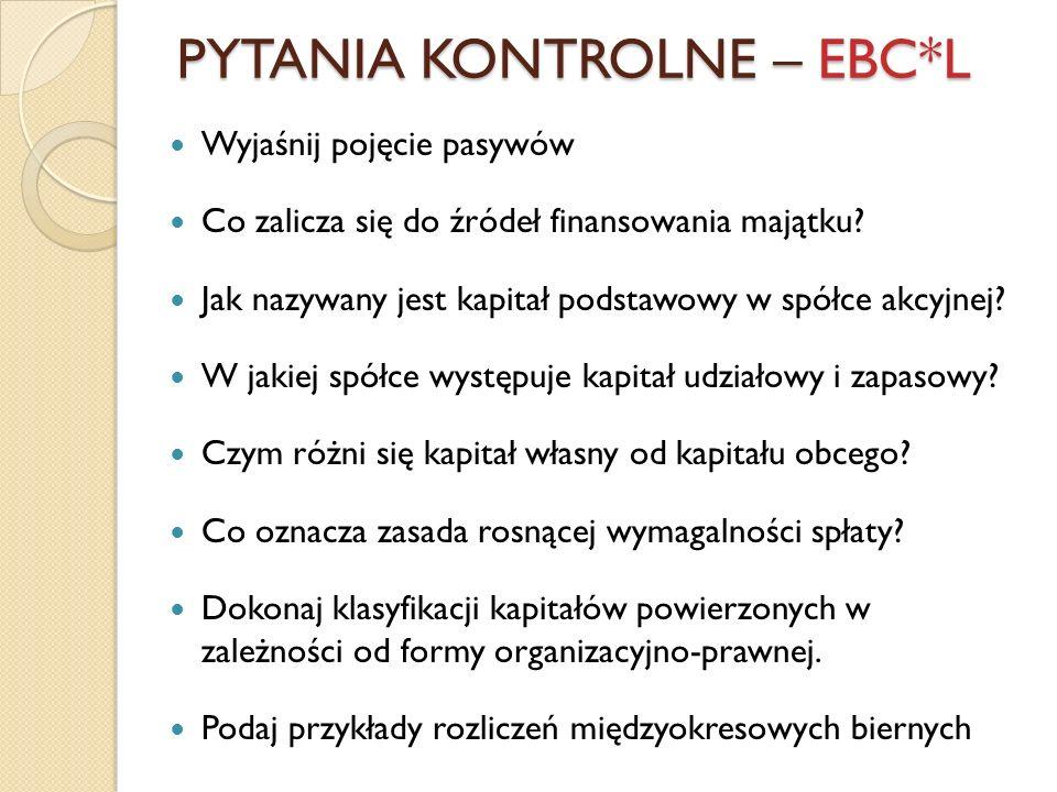 PYTANIA KONTROLNE – EBC*L Wyjaśnij pojęcie pasywów Co zalicza się do źródeł finansowania majątku? Jak nazywany jest kapitał podstawowy w spółce akcyjn
