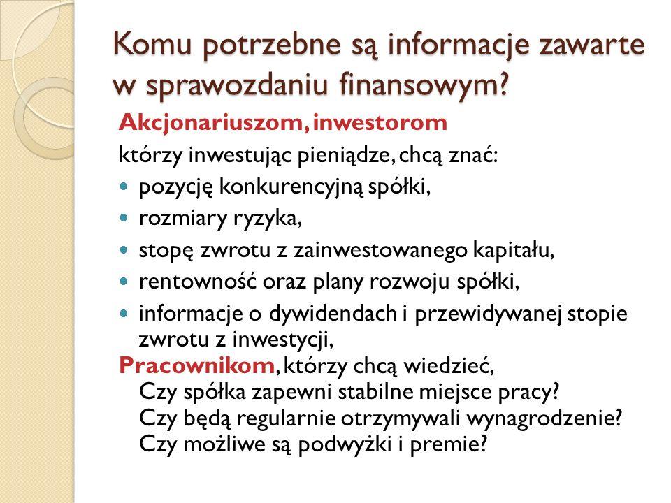 Komu potrzebne są informacje zawarte w sprawozdaniu finansowym? Akcjonariuszom, inwestorom którzy inwestując pieniądze, chcą znać: pozycję konkurencyj