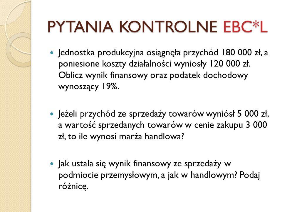 PYTANIA KONTROLNE EBC*L Jednostka produkcyjna osiągnęła przychód 180 000 zł, a poniesione koszty działalności wyniosły 120 000 zł. Oblicz wynik finans