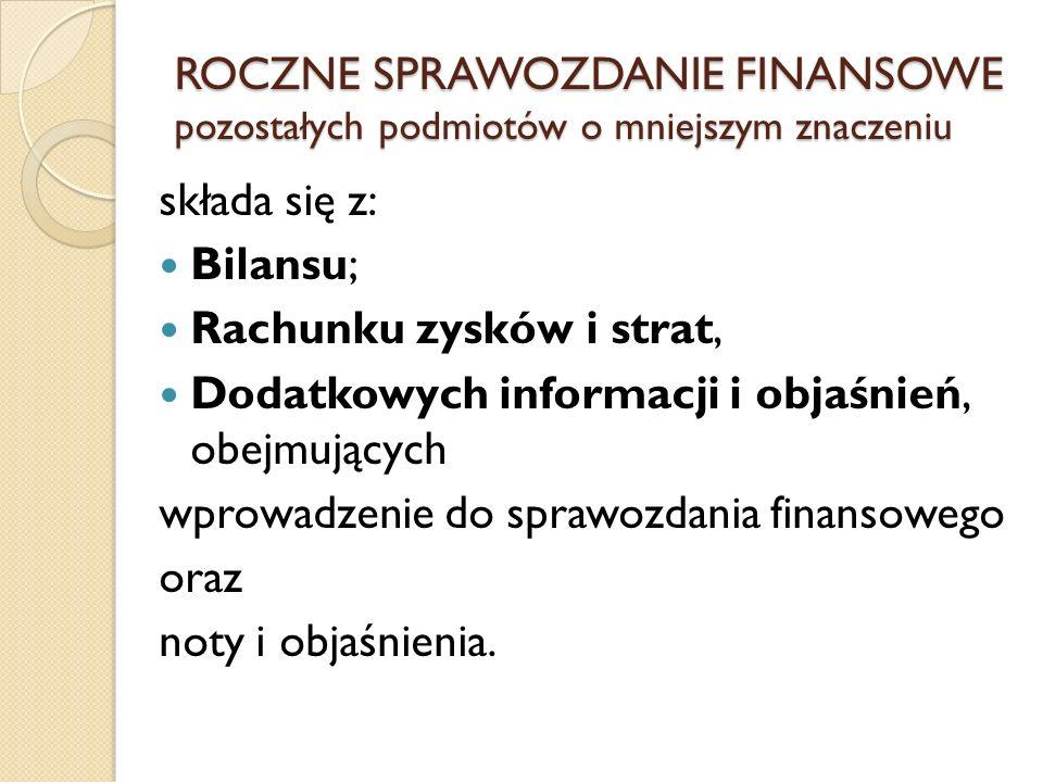 składa się z: Bilansu; Rachunku zysków i strat, Dodatkowych informacji i objaśnień, obejmujących wprowadzenie do sprawozdania finansowego oraz noty i
