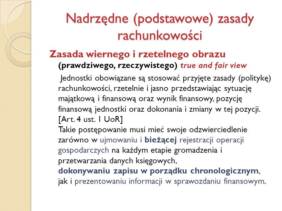 Nadrzędne (podstawowe) zasady rachunkowości Zasada wiernego i rzetelnego obrazu (prawdziwego, rzeczywistego) true and fair view Jednostki obowiązane s