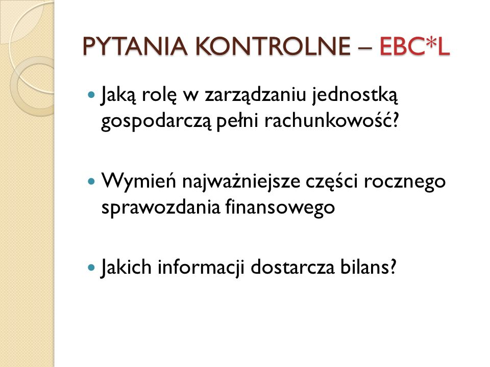 PYTANIA KONTROLNE – EBC*L Jaką rolę w zarządzaniu jednostką gospodarczą pełni rachunkowość? Wymień najważniejsze części rocznego sprawozdania finansow