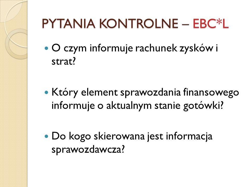 PYTANIA KONTROLNE – EBC*L O czym informuje rachunek zysków i strat? Który element sprawozdania finansowego informuje o aktualnym stanie gotówki? Do ko
