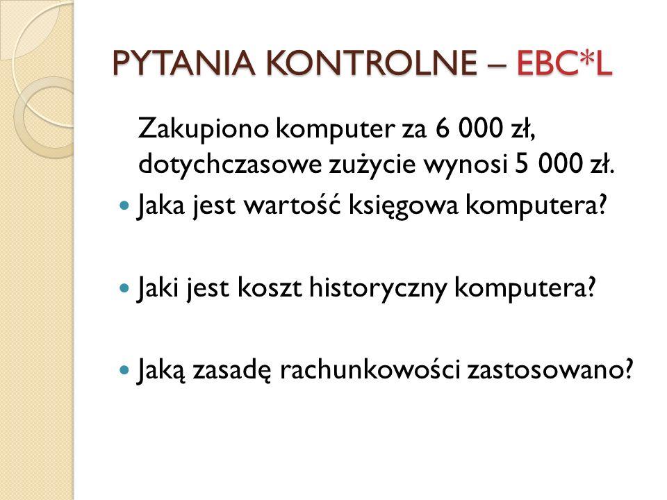 PYTANIA KONTROLNE – EBC*L Zakupiono komputer za 6 000 zł, dotychczasowe zużycie wynosi 5 000 zł. Jaka jest wartość księgowa komputera? Jaki jest koszt
