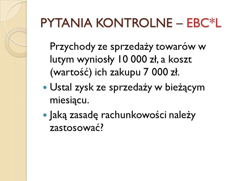 PYTANIA KONTROLNE – EBC*L Przychody ze sprzedaży towarów w lutym wyniosły 10 000 zł, a koszt (wartość) ich zakupu 7 000 zł. Ustal zysk ze sprzedaży w